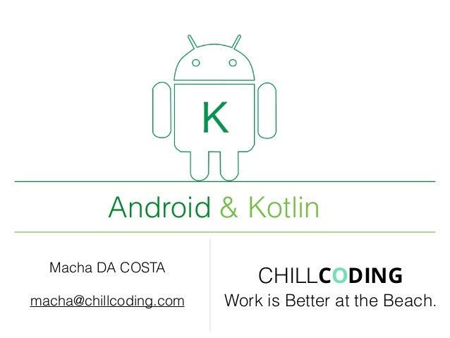 Android & Kotlin Macha DA COSTA macha@chillcoding.com CHILLCODING Work is Better at the Beach.