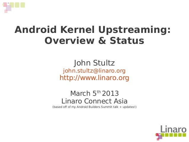 Android Kernel Upstreaming: Overview & Status John Stultz john.stultz@linaro.org http://www.linaro.org March 5th 2013 Lina...