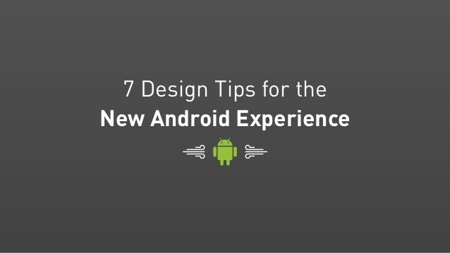 7 Design Tips for theNew Android Experience