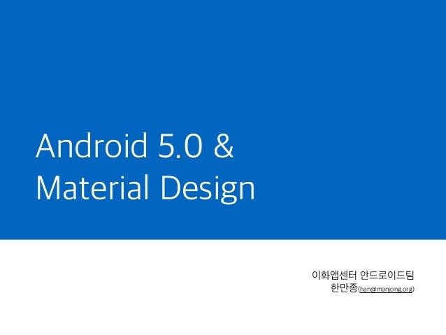 Android 5.0 & Material Design 이화앱센터 안드로이드팀 한만종(han@manjong.org)