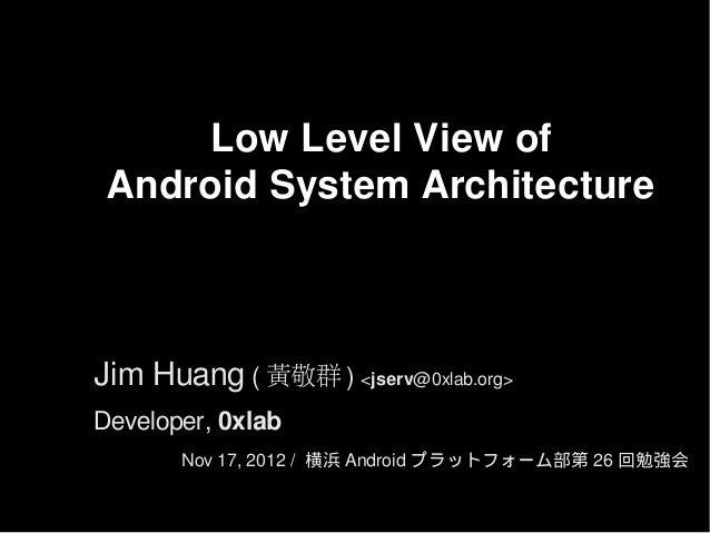 Low Level View of Android System ArchitectureJim Huang ( 黃敬群 ) <jserv@0xlab.org>Developer, 0xlab       Nov 17, 2012 / 横浜 A...