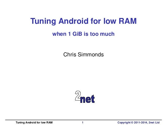 Tuning Android for low RAM  when 1 GiB is too much  Chris Simmonds  Tuning Android for low RAM 1 Copyright © 2011-2014, 2n...