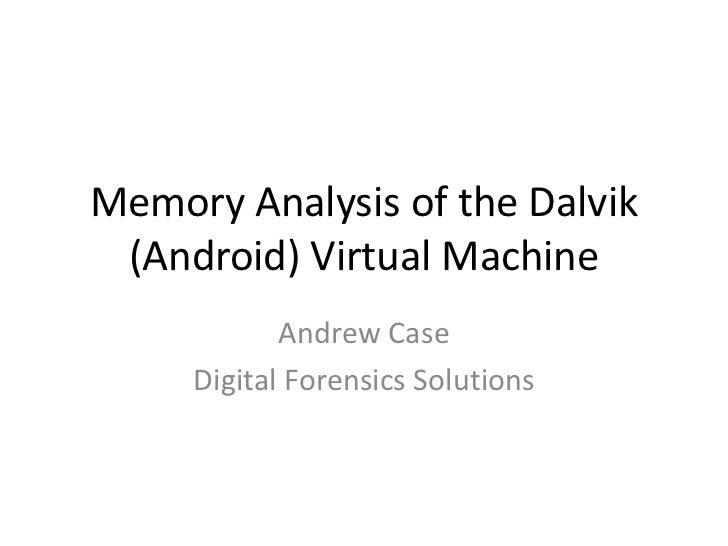 Memory Analysis of the Dalvik (Android) Virtual Machine            Andrew Case     Digital Forensics Solutions