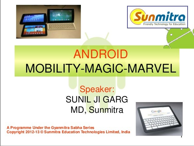 1 ANDROID MOBILITY-MAGIC-MARVEL Speaker: SUNIL JI GARG MD, Sunmitra A Programme Under the Gyanmitra Sabha Series Copyright...