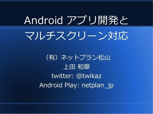 Android アプリ開発とマルチスクリーン対応   (有)ネットプラン松山         上田 和章     twitter: @twikaz  Android Play: netplan_jp