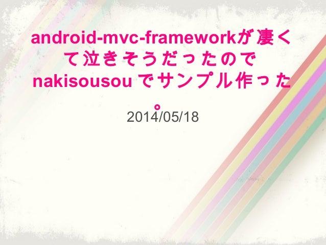 android-mvc-frameworkが凄く て泣きそうだったので nakisousou でサンプル作った 。 2014/05/18