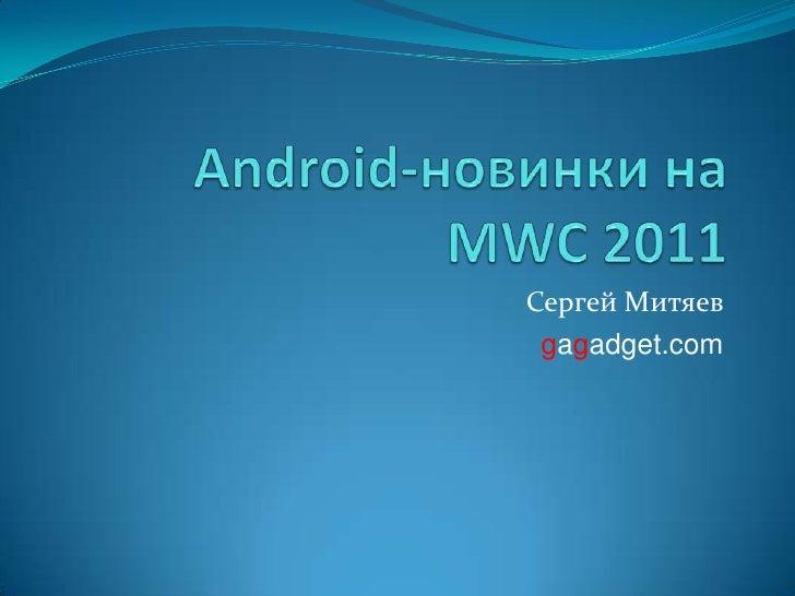 Android-новинки на MWC 2011<br />Сергей Митяев<br />gagadget.com<br />