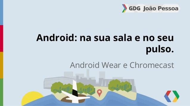 Android: na sua sala e no seu  pulso.  Android Wear e Chromecast