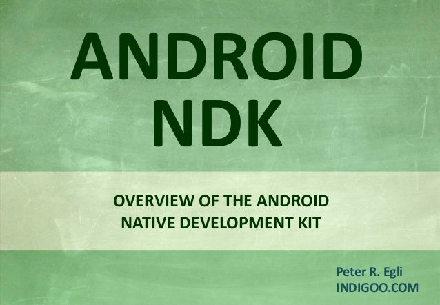 © Peter R. Egli 2015 1/16 Rev. 1.40 Android NDK – Native Development Kit indigoo.com Peter R. Egli INDIGOO.COM OVERVIEW OF...