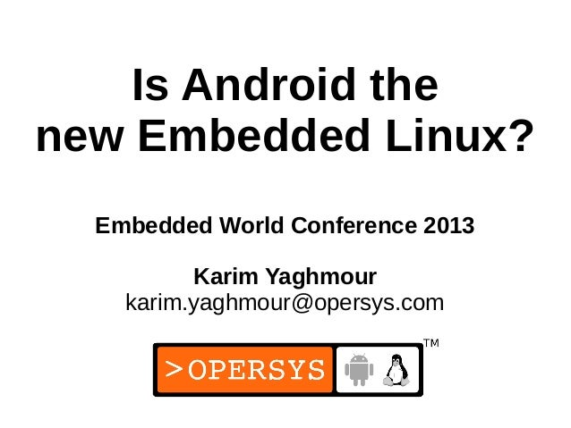 Is Android thenew Embedded Linux?  Embedded World Conference 2013          Karim Yaghmour    karim.yaghmour@opersys.com   ...
