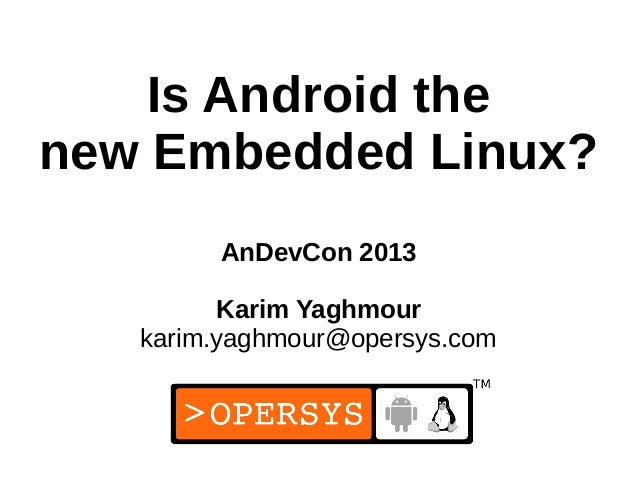 1 Is Android the new Embedded Linux? AnDevCon 2013 Karim Yaghmour karim.yaghmour@opersys.com