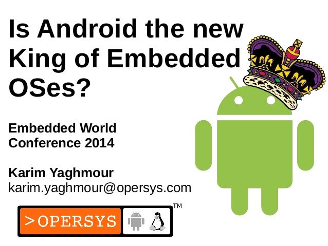 1 Is Android the new King of Embedded OSes? Embedded World Conference 2014 Karim Yaghmour karim.yaghmour@opersys.com