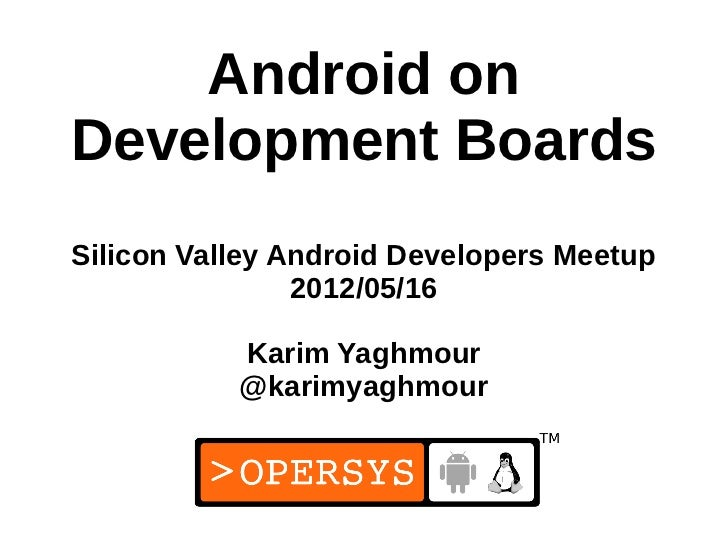 Android onDevelopment BoardsSilicon Valley Android Developers Meetup                2012/05/16           Karim Yaghmour   ...