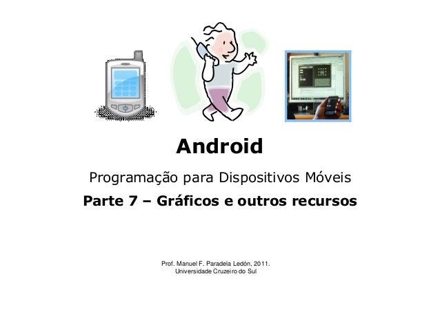 Android Programação para Dispositivos Móveis Parte 7 – Gráficos e outros recursos Prof. Manuel F. Paradela Ledón, 2011. Un...