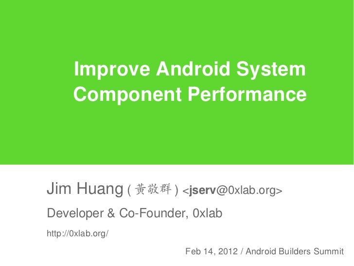 Improve Android System       Component PerformanceJim Huang ( 黃敬群 ) <jserv@0xlab.org>Developer & Co-Founder, 0xlabhttp://0...