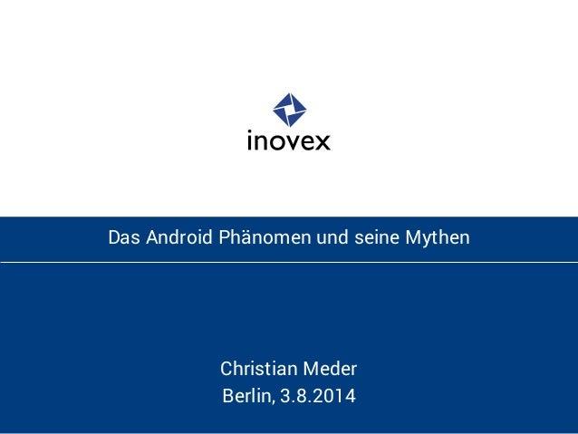 Das Android Phänomen und seine Mythen  Christian Meder  Berlin, 3.8.2014