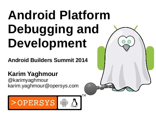1 Android Platform Debugging and Development Android Builders Summit 2014 Karim Yaghmour @karimyaghmour karim.yaghmour@ope...