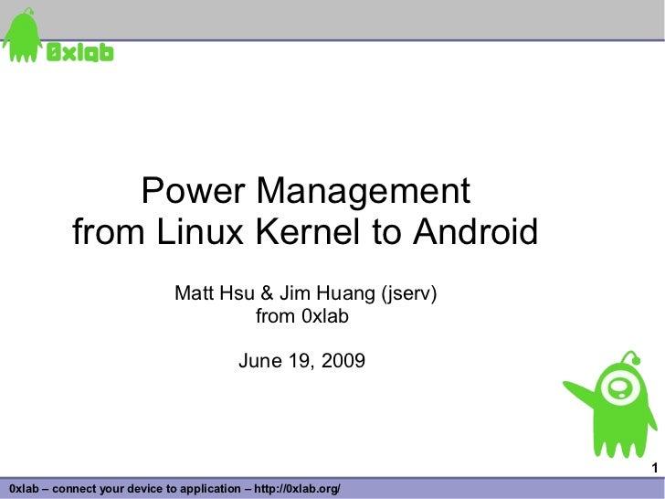 Power Management            from Linux Kernel to Android                               Matt Hsu & Jim Huang (jserv)       ...
