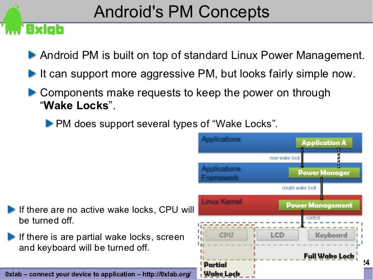 Android's PM Concepts             Android PM is built on top of standard Linux Power Management.            It can support...