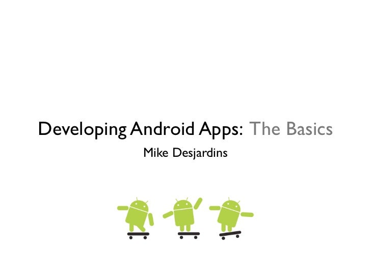Developing Android Apps: The Basics            Mike Desjardins
