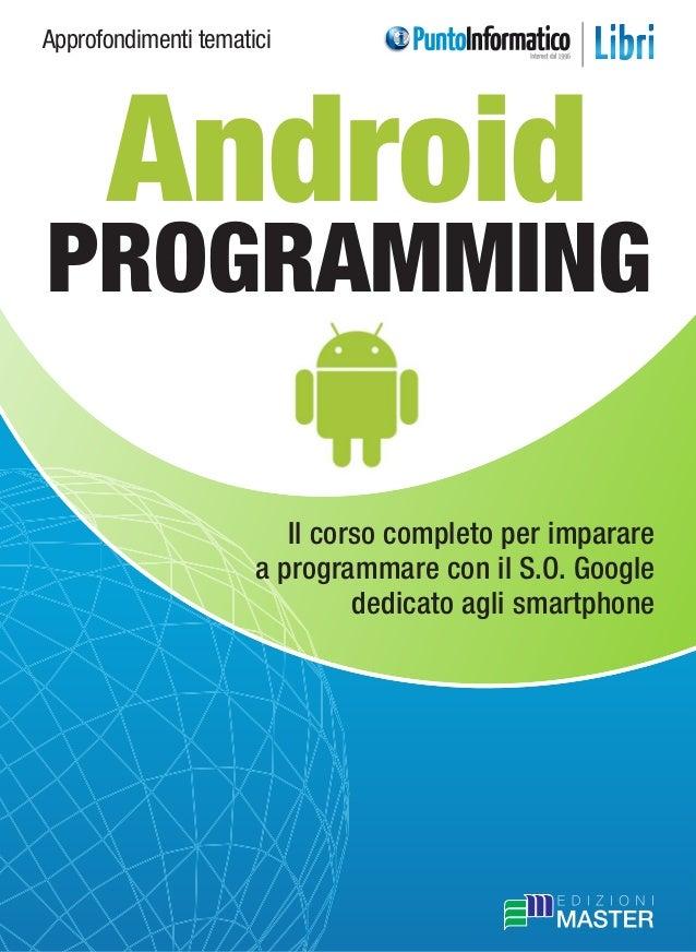 Approfondimenti tematici Il corso completo per imparare a programmare con il S.O. Google dedicato agli smartphone Android ...