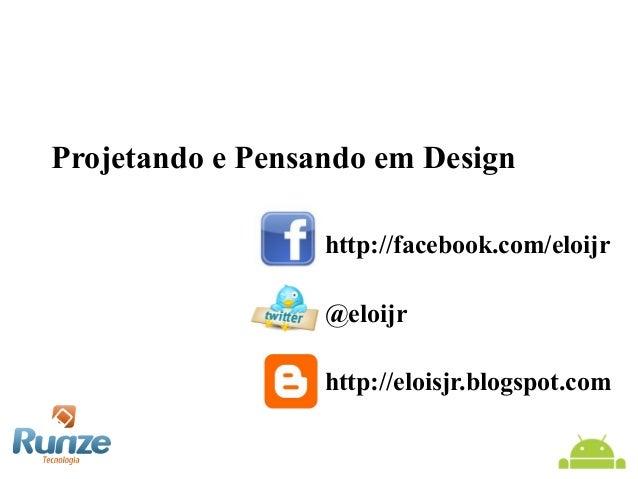 Projetando e Pensando em Design http://facebook.com/eloijr @eloijr http://eloisjr.blogspot.com