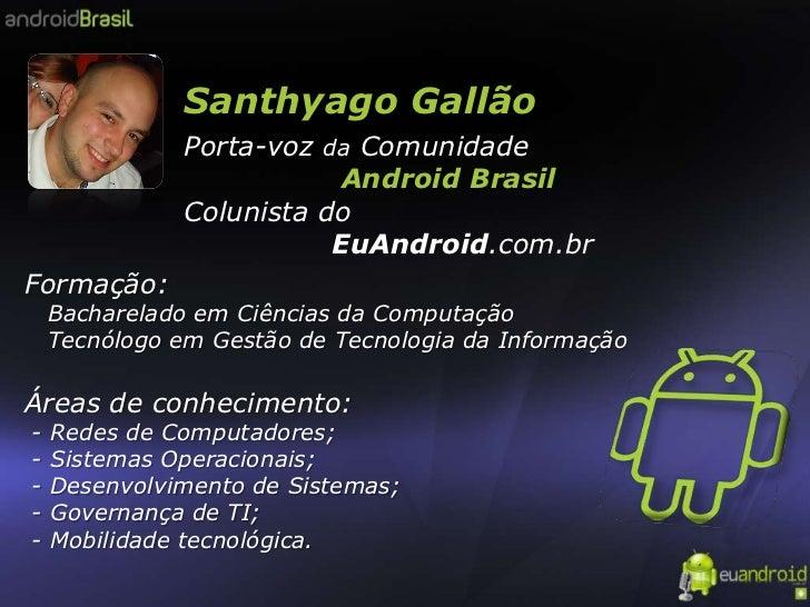 Santhyago Gallão<br />Porta-voz da Comunidade<br />                 Android Brasil<br />Colunista do<br />               E...