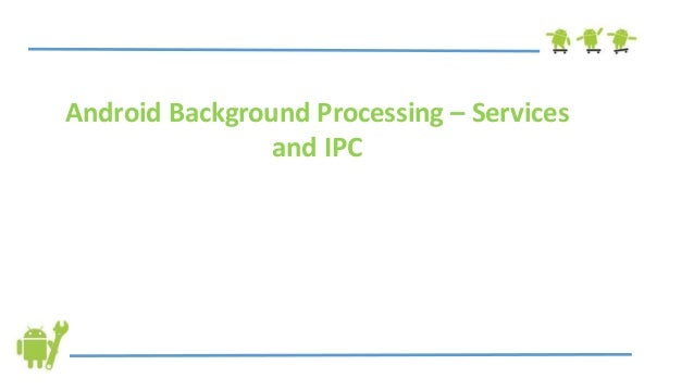 Android Background Processing – Servicesand IPC