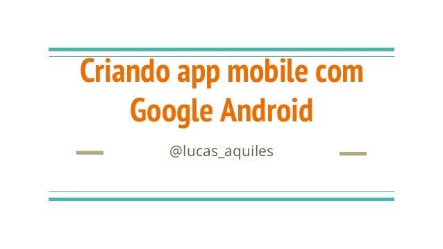 Criando app mobile com Google Android @lucas_aquiles