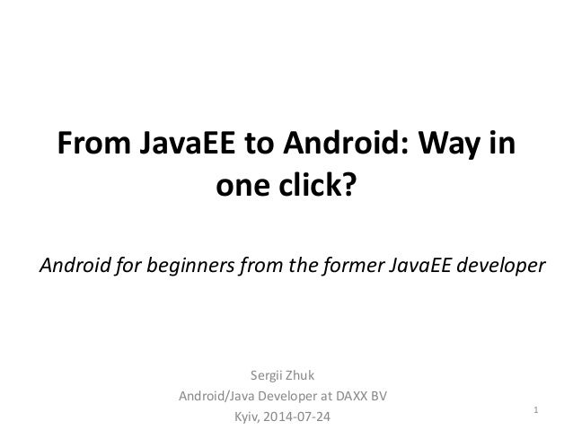 From JavaEE to Android: Way in one click? Sergii Zhuk Android/Java Developer at DAXX BV Kyiv, 2014-07-24 1 Android for beg...