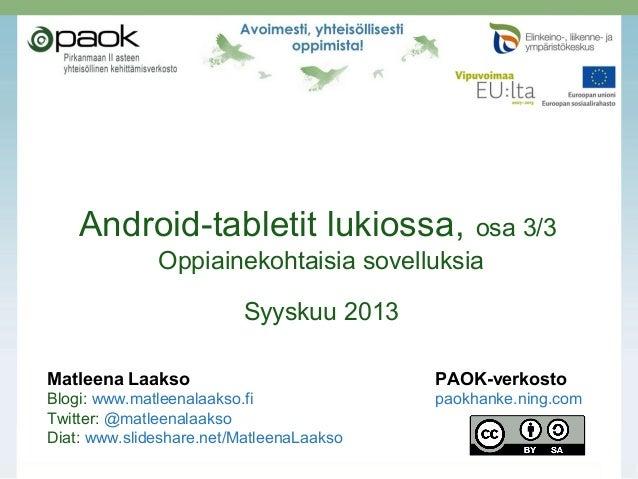 Android-tabletit lukiossa, osa 3/3 Oppiainekohtaisia sovelluksia Syyskuu 2013 Matleena Laakso PAOK-verkosto Blogi: www.mat...
