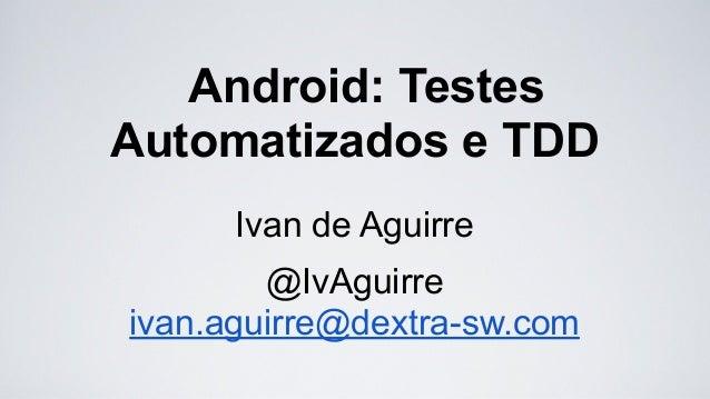 Android: Testes Automatizados e TDD Ivan de Aguirre @IvAguirre ivan.aguirre@dextra-sw.com