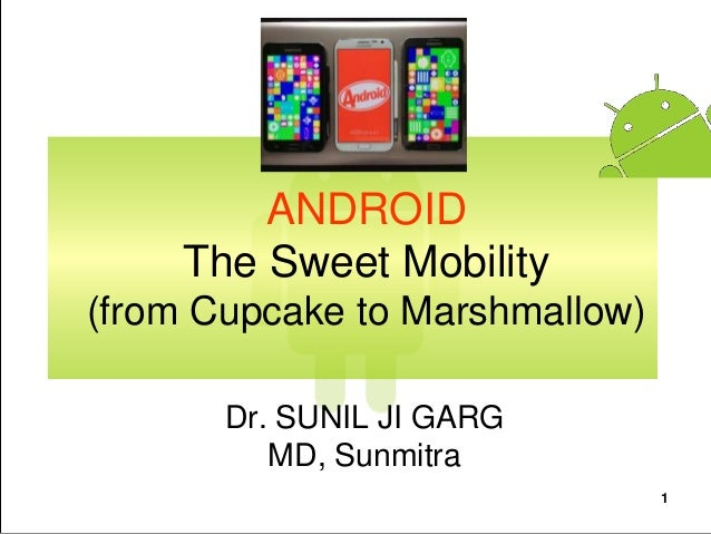 1 ANDROID The Sweet Mobility (from Cupcake to Marshmallow) Dr. SUNIL JI GARG MD, Sunmitra