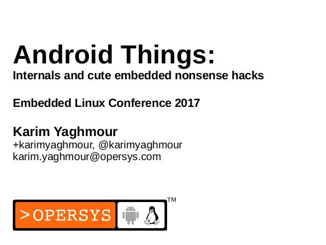 1 Android Things: Internals and cute embedded nonsense hacks Embedded Linux Conference 2017 Karim Yaghmour +karimyaghmour,...