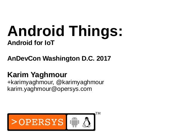 1 Android Things: Android for IoT AnDevCon Washington D.C. 2017 Karim Yaghmour +karimyaghmour, @karimyaghmour karim.yaghmo...