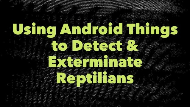 Using Android Things to Detect & Exterminate Reptilians