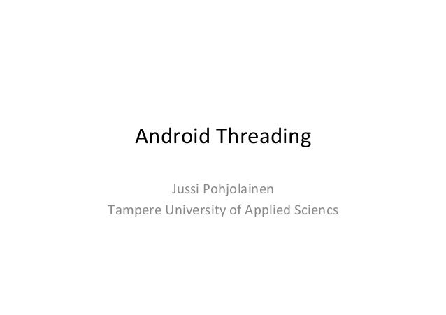 Android	   Threading	    Jussi	   Pohjolainen	    Tampere	   University	   of	   Applied	   Sciencs