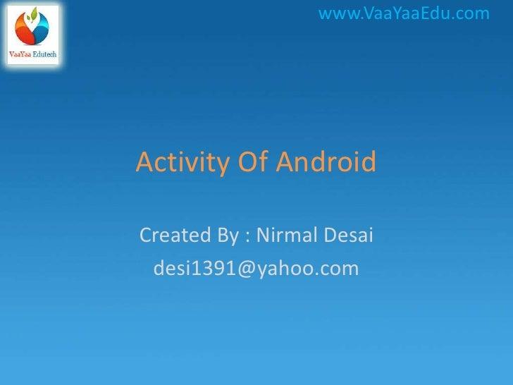 www.VaaYaaEdu.comActivity Of AndroidCreated By : Nirmal Desai desi1391@yahoo.com