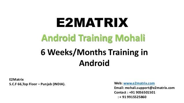 E2MATRIX Android Training Mohali 6 Weeks/Months Training in Android E2Matrix S.C.F 66,Top Floor – Punjab (INDIA). Web: www...
