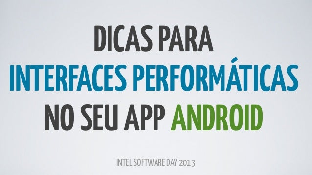 DICAS PARA INTERFACES PERFORMÁTICAS NO SEU APP ANDROID INTEL SOFTWARE DAY 2013