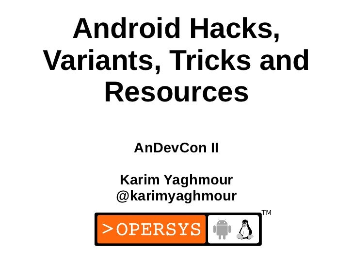 Android Hacks,Variants, Tricks and     Resources       AnDevCon II     Karim Yaghmour     @karimyaghmour                  ...