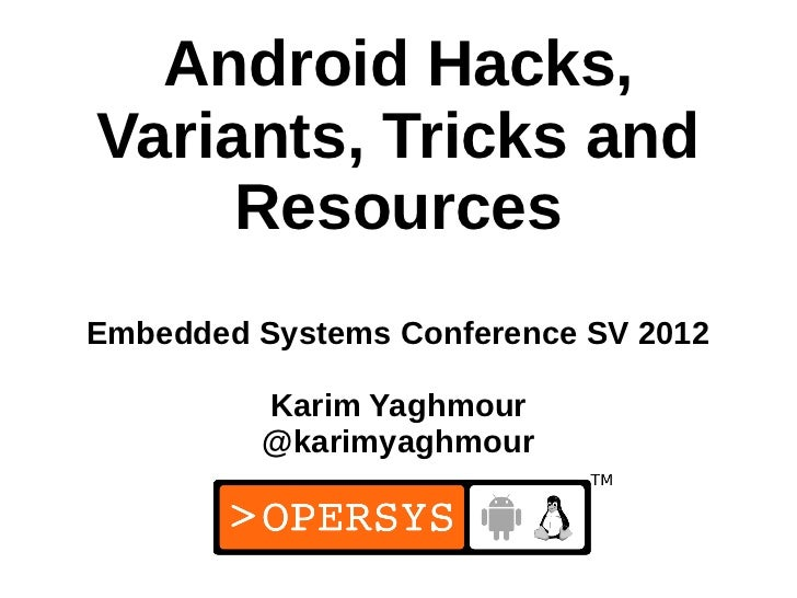 Android Hacks,Variants, Tricks and     ResourcesEmbedded Systems Conference SV 2012         Karim Yaghmour         @karimy...