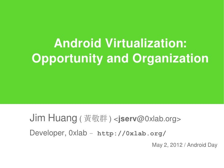 Android Virtualization:Opportunity and OrganizationJim Huang ( 黃敬群 ) <jserv@0xlab.org>Developer, 0xlab – http://0xlab.org/...