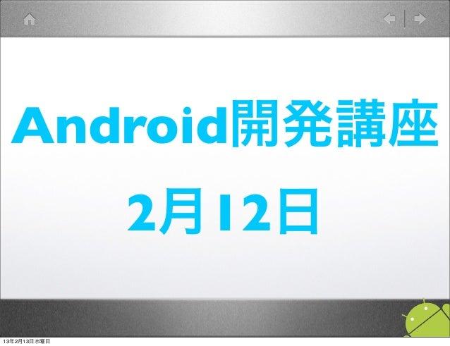 Android開発講座              2月12日13年2月13日水曜日
