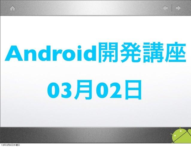Android開発講座             03月02日13年3月6日水曜日