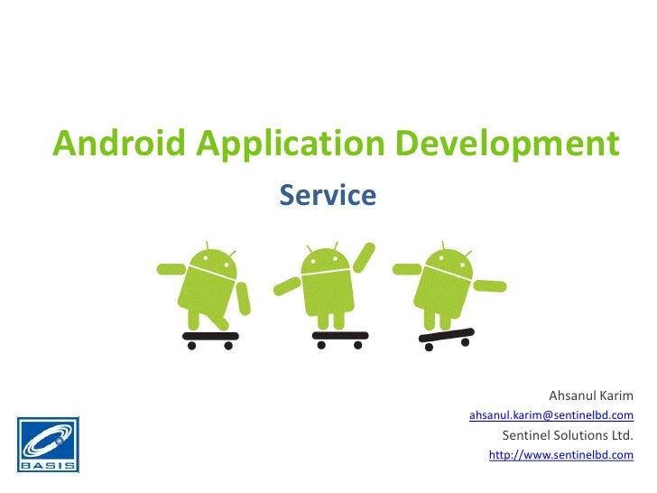 Android Application Development<br />Service<br />Ahsanul Karim<br />ahsanul.karim@sentinelbd.com<br />Sentinel Solutions ...