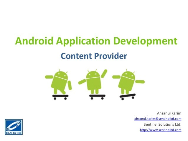 Android Application DevelopmentContent ProviderAhsanul Karimahsanul.karim@sentinelbd.comSentinel Solutions Ltd.http://www....