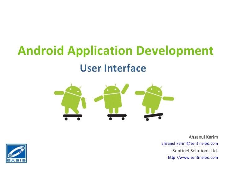 Android Application Development User Interface Ahsanul Karim [email_address] Sentinel Solutions Ltd. http://www.sentinelbd...