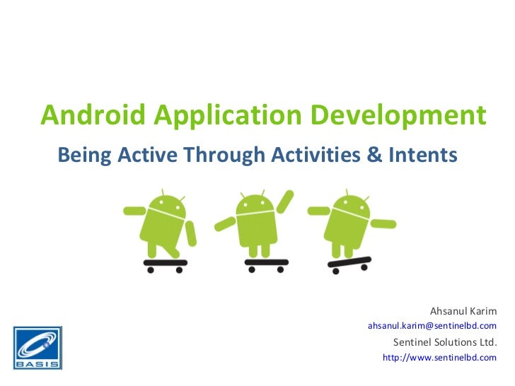 Android Application Development Being Active Through Activities & Intents Ahsanul Karim [email_address] Sentinel Solutions...