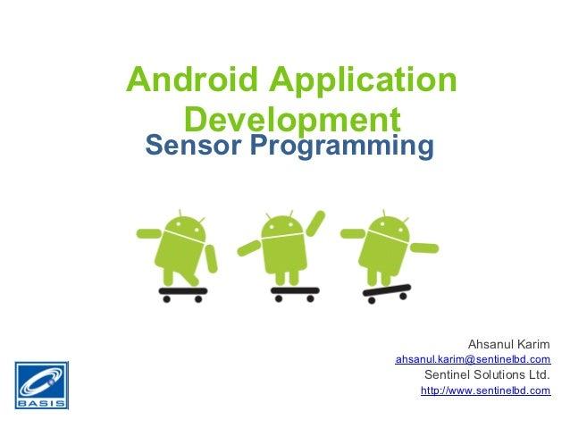 Android Application   Development Sensor Programming                             Ahsanul Karim                ahsanul.kari...